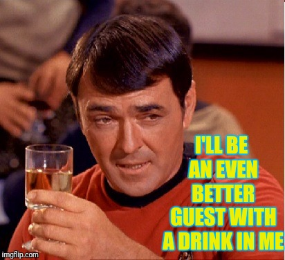 Drinking Scotty | I'LL BE AN EVEN BETTER GUEST WITH A DRINK IN ME | image tagged in drinking scotty | made w/ Imgflip meme maker