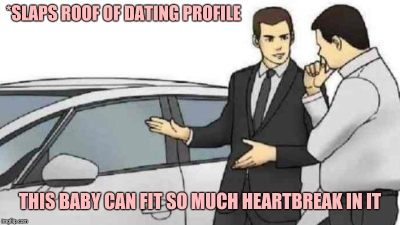 Car Salesman Slaps Roof Of Car Meme | *SLAPS ROOF OF DATING PROFILE THIS BABY CAN FIT SO MUCH HEARTBREAK IN IT | image tagged in memes,car salesman slaps roof of car,dating,online dating | made w/ Imgflip meme maker