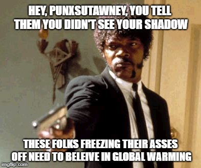 Punxsutawney Phil was told to lie or die | HEY, PUNXSUTAWNEY, YOU TELL THEM YOU DIDN'T SEE YOUR SHADOW THESE FOLKS FREEZING THEIR ASSES OFF NEED TO BELEIVE IN GLOBAL WARMING | image tagged in memes,say that again i dare you,groundhog day,global warming,fake news,oh no | made w/ Imgflip meme maker