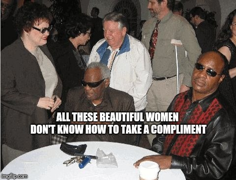 Ray Charles and Stevie Wonder | ALL THESE BEAUTIFUL WOMEN DON'T KNOW HOW TO TAKE A COMPLIMENT | image tagged in ray charles and stevie wonder | made w/ Imgflip meme maker