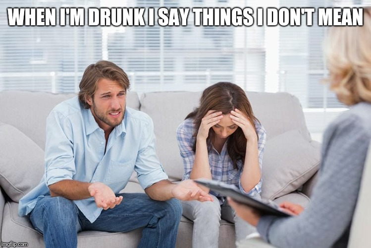 couples therapy | WHEN I'M DRUNK I SAY THINGS I DON'T MEAN | image tagged in couples therapy | made w/ Imgflip meme maker