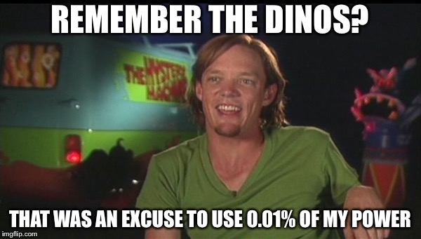 REMEMBER THE DINOS? THAT WAS AN EXCUSE TO USE 0.01% OF MY POWER | image tagged in shaggy cast | made w/ Imgflip meme maker