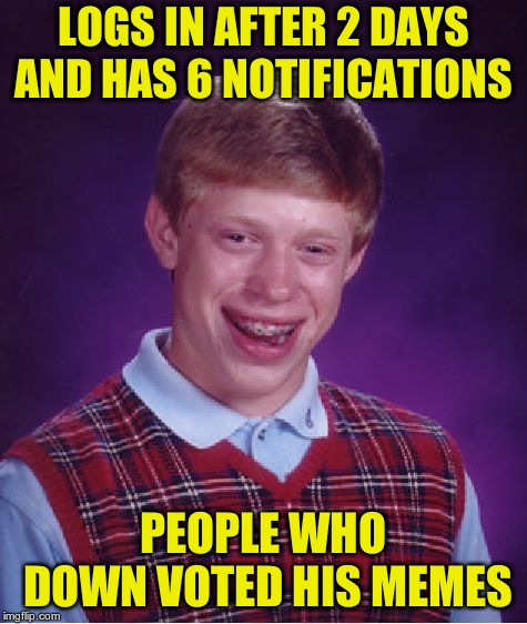 Bad Luck Brian Meme | LOGS IN AFTER 2 DAYS AND HAS 6 NOTIFICATIONS PEOPLE WHO DOWN VOTED HIS MEMES | image tagged in memes,bad luck brian | made w/ Imgflip meme maker