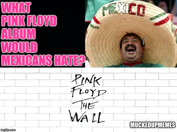 What Pink Floyd album would Mexicans hate? | WHAT PINK FLOYD ALBUM WOULD MEXICANSHATE? MUCKEDUPMEMES | image tagged in funny memes,political humor,pink floyd | made w/ Imgflip meme maker