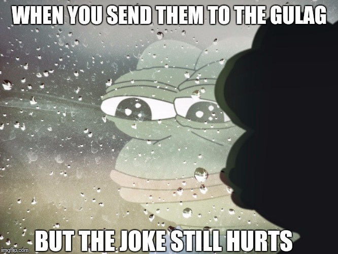 sad pepe | WHEN YOU SEND THEM TO THE GULAG BUT THE JOKE STILL HURTS | image tagged in sad pepe,gulag,social justice warriors,regressive left | made w/ Imgflip meme maker