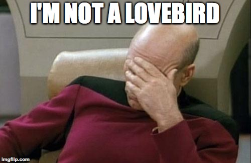 Captain Picard Facepalm Meme | I'M NOT A LOVEBIRD | image tagged in memes,captain picard facepalm | made w/ Imgflip meme maker
