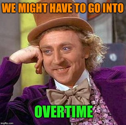 Creepy Condescending Wonka Meme | WE MIGHT HAVE TO GO INTO OVERTIME | image tagged in memes,creepy condescending wonka | made w/ Imgflip meme maker