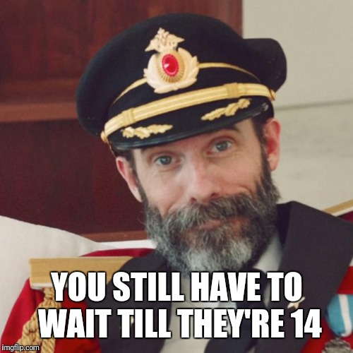 Captain Obvious | YOU STILL HAVE TO WAIT TILL THEY'RE 14 | image tagged in captain obvious | made w/ Imgflip meme maker