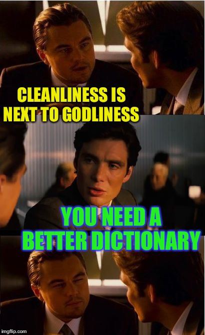 O' lordClean RSouls | CLEANLINESS IS NEXT TO GODLINESS YOU NEED A BETTER DICTIONARY | image tagged in memes,inception,religion,sayings,dictionary | made w/ Imgflip meme maker