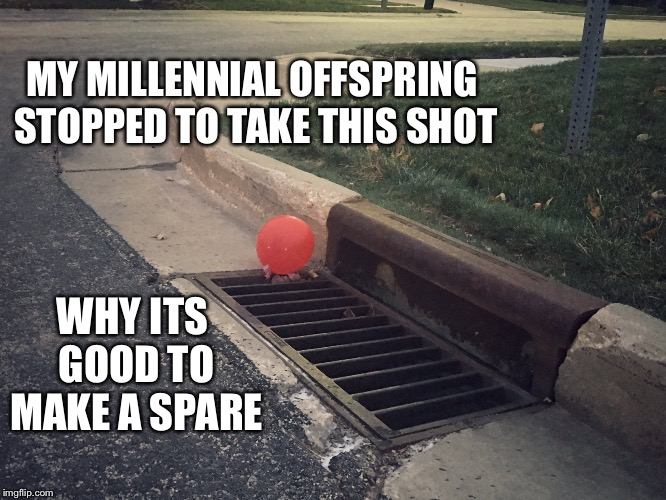 MY MILLENNIAL OFFSPRING STOPPED TO TAKE THIS SHOT WHY ITS GOOD TO MAKE A SPARE | image tagged in pennywise it balloon | made w/ Imgflip meme maker