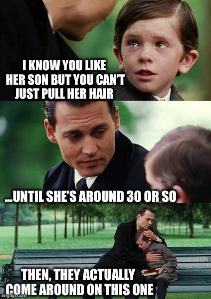 Solid advice! | I KNOW YOU LIKE HER SON BUT YOU CAN'T JUST PULL HER HAIR ...UNTIL SHE'S AROUND 30 OR SO THEN, THEY ACTUALLY COME AROUND ON THIS ONE | image tagged in memes,funny,finding neverland,crush | made w/ Imgflip meme maker