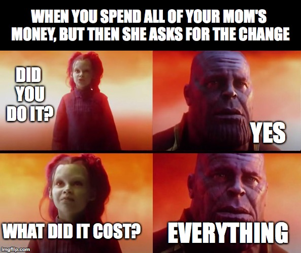 I did this when I was younger. | WHEN YOU SPEND ALL OF YOUR MOM'S MONEY, BUT THEN SHE ASKS FOR THE CHANGE EVERYTHING WHAT DID IT COST? YES DID YOU DO IT? | image tagged in thanos what did it cost,infinity war,memes,funny,memelord344,change | made w/ Imgflip meme maker