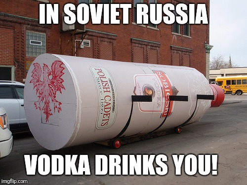 IN SOVIET RUSSIA VODKA DRINKS YOU! | image tagged in in soviet russia,memes,funny,vodka | made w/ Imgflip meme maker