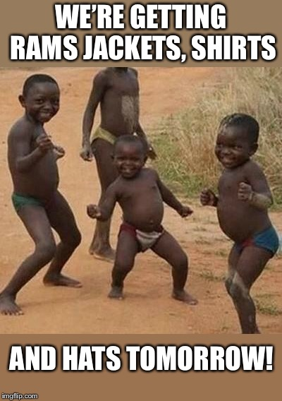AFRICAN KIDS DANCING | WE'RE GETTING RAMS JACKETS, SHIRTS AND HATS TOMORROW! | image tagged in african kids dancing | made w/ Imgflip meme maker