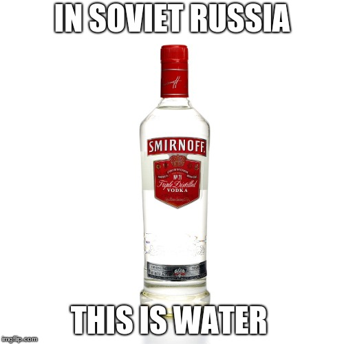 Russia am I right | IN SOVIET RUSSIA THIS IS WATER | image tagged in vodka,memes,funny,fun,soviet russia | made w/ Imgflip meme maker