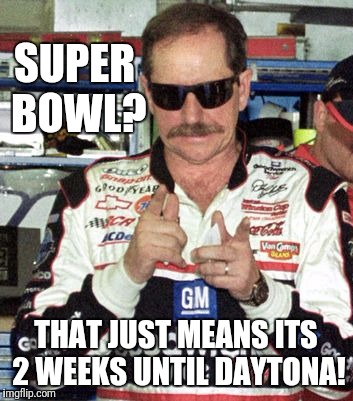 2 minutes 'til midnight! | SUPER BOWL? THAT JUST MEANS ITS 2 WEEKS UNTIL DAYTONA! | image tagged in memes,super bowl,nascar,daytona,flarp,nfl | made w/ Imgflip meme maker