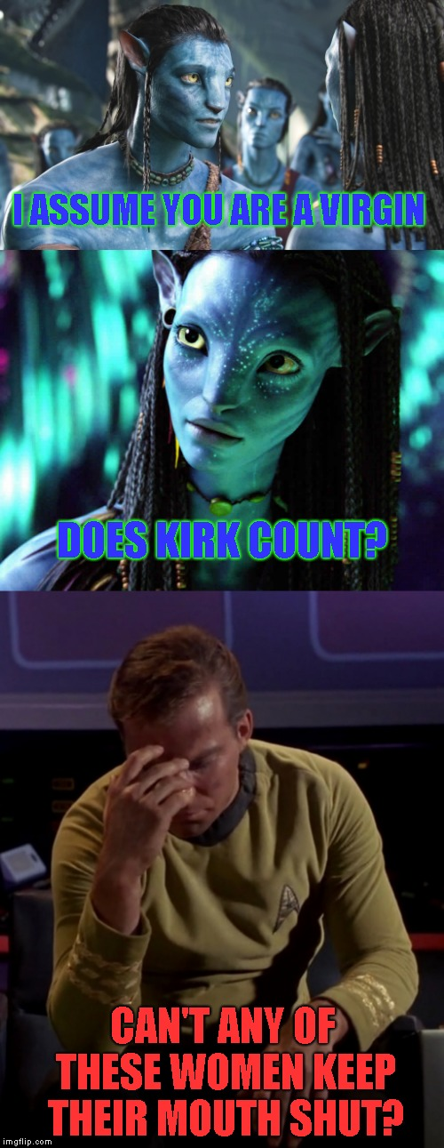 I had a clever title ready, but it slept with Kirk too | I ASSUME YOU ARE A VIRGIN CAN'T ANY OF THESE WOMEN KEEP THEIR MOUTH SHUT? DOES KIRK COUNT? | image tagged in kirk face palm,avatar,bad news,humor | made w/ Imgflip meme maker