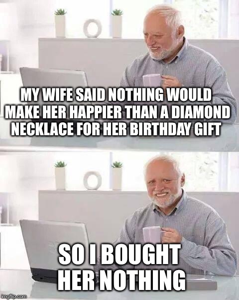 Hide the Pain Harold Meme | MY WIFE SAID NOTHING WOULD MAKE HER HAPPIER THAN A DIAMOND NECKLACE FOR HER BIRTHDAY GIFT SO I BOUGHT HER NOTHING | image tagged in memes,hide the pain harold | made w/ Imgflip meme maker