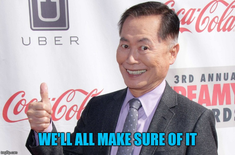 George Takei thumbs up | WE'LL ALL MAKE SURE OF IT | image tagged in george takei thumbs up | made w/ Imgflip meme maker