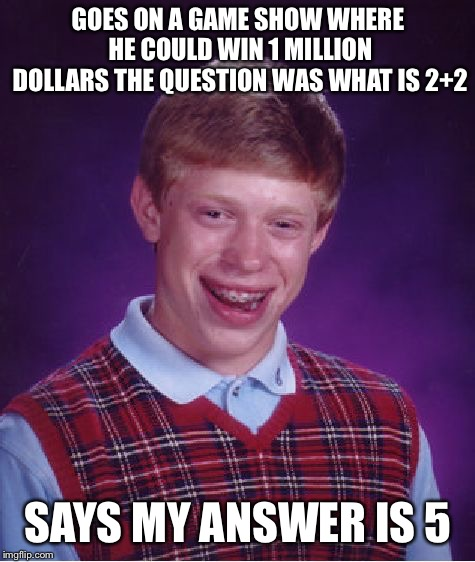 Bad Luck Brian | GOES ON A GAME SHOW WHERE HE COULD WIN 1 MILLION DOLLARS THE QUESTION WAS WHAT IS 2+2 SAYS MY ANSWER IS 5 | image tagged in memes,bad luck brian,game show,who wants to be a millionaire,tv show | made w/ Imgflip meme maker