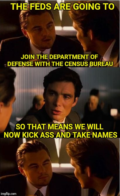 Inception | THE FEDS ARE GOING TO SO THAT MEANS WE WILL NOW KICK ASS AND TAKE NAMES JOIN THE DEPARTMENT OF DEFENSE WITH THE CENSUS BUREAU | image tagged in memes,inception,government,defense | made w/ Imgflip meme maker