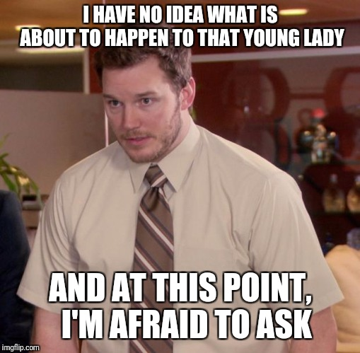Afraid To Ask Andy Meme | I HAVE NO IDEA WHAT IS ABOUT TO HAPPEN TO THAT YOUNG LADY AND AT THIS POINT,  I'M AFRAID TO ASK | image tagged in memes,afraid to ask andy | made w/ Imgflip meme maker