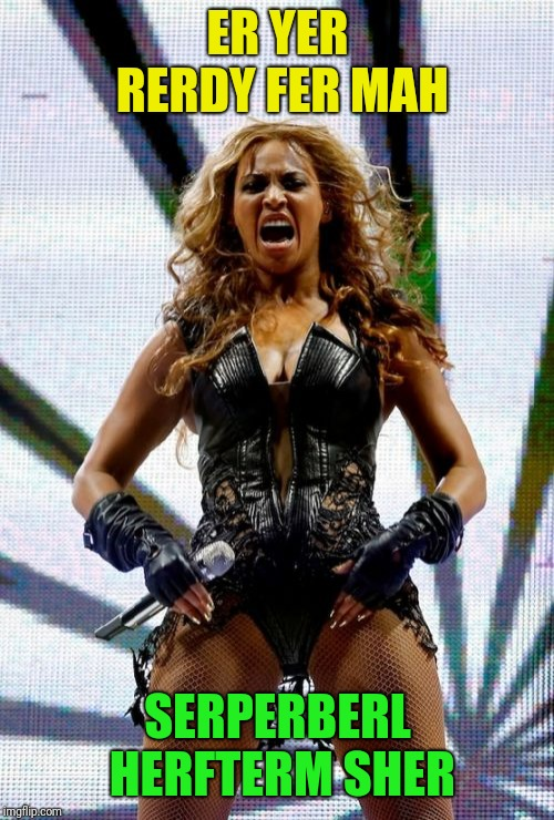 Beyonce Superbowl Yell Meme | ER YER RERDY FER MAH SERPERBERL HERFTERM SHER | image tagged in memes,beyonce superbowl yell | made w/ Imgflip meme maker