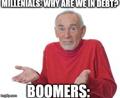 boomers …  | MILLENIALS: WHY ARE WE IN DEBT? BOOMERS: | image tagged in old man shrugging | made w/ Imgflip meme maker