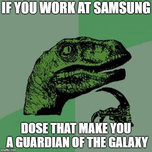Philosoraptor Meme | IF YOU WORK AT SAMSUNG DOSE THAT MAKE YOU A GUARDIAN OF THE GALAXY | image tagged in memes,philosoraptor | made w/ Imgflip meme maker
