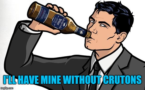 Archer Drink classic | I'LL HAVE MINE WITHOUT CRUTONS | image tagged in archer drink classic | made w/ Imgflip meme maker