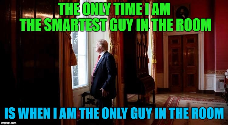 Trump thinking  | THE ONLY TIME I AM THE SMARTEST GUY IN THE ROOM IS WHEN I AM THE ONLY GUY IN THE ROOM | image tagged in trump thinking | made w/ Imgflip meme maker