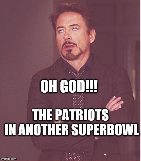 Face You Make Robert Downey Jr Meme | OH GOD!!! THE PATRIOTS IN ANOTHER SUPERBOWL | image tagged in memes,face you make robert downey jr | made w/ Imgflip meme maker