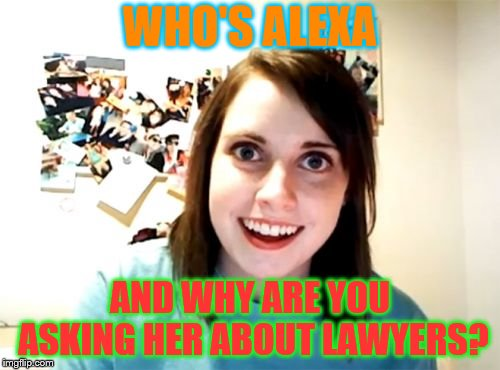 Overly Attached Girlfriend Meme |  WHO'S ALEXA; AND WHY ARE YOU ASKING HER ABOUT LAWYERS? | image tagged in memes,overly attached girlfriend | made w/ Imgflip meme maker
