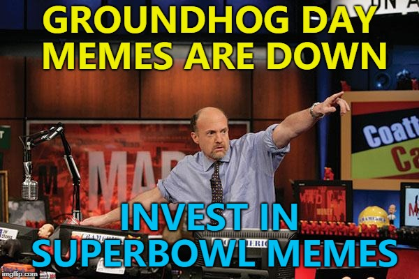 Things happening - the lifeblood of memes... :) |  GROUNDHOG DAY MEMES ARE DOWN; INVEST IN SUPERBOWL MEMES | image tagged in memes,mad money jim cramer,superbowl,trends | made w/ Imgflip meme maker
