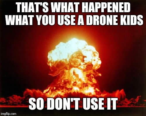 Nuclear Explosion Meme | THAT'S WHAT HAPPENED WHAT YOU USE A DRONE KIDS SO DON'T USE IT | image tagged in memes,nuclear explosion | made w/ Imgflip meme maker