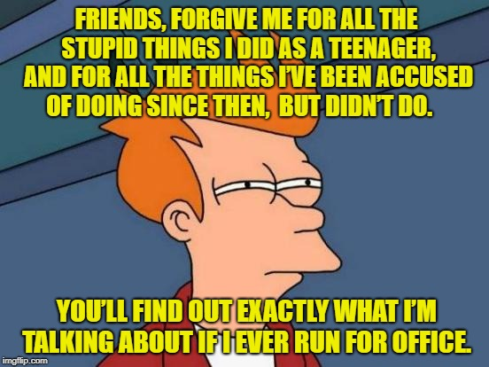 The Accusation is what matters | FRIENDS, FORGIVE ME FOR ALL THE STUPID THINGS I DID AS A TEENAGER, AND FOR ALL THE THINGS I'VE BEEN ACCUSED OF DOING SINCE THEN,  BUT DIDN'T | image tagged in memes,futurama fry,politics,past | made w/ Imgflip meme maker