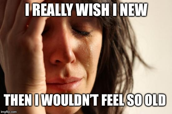 First World Problems Meme | I REALLY WISH I NEW THEN I WOULDN'T FEEL SO OLD | image tagged in memes,first world problems | made w/ Imgflip meme maker