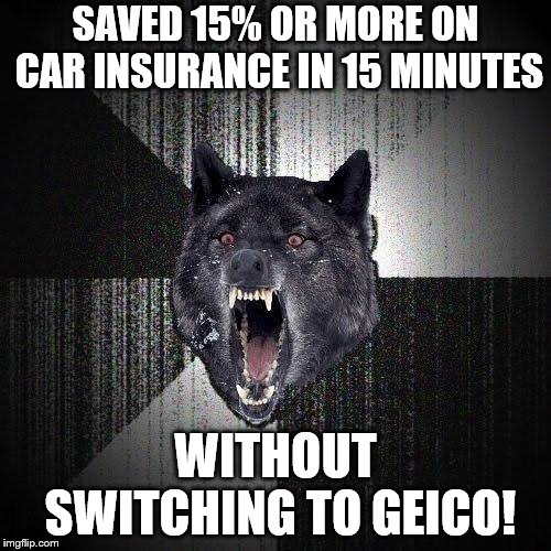 Insanity Wolf? Surprising. What's not surprising is how much you could save by switching to Geico. | SAVED 15% OR MORE ON CAR INSURANCE IN 15 MINUTES WITHOUT SWITCHING TO GEICO! | image tagged in memes,insanity wolf | made w/ Imgflip meme maker