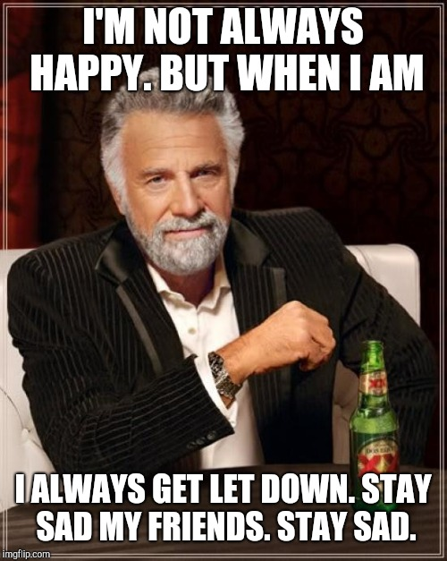 The Most Interesting Man In The World Meme | I'M NOT ALWAYS HAPPY. BUT WHEN I AM I ALWAYS GET LET DOWN. STAY SAD MY FRIENDS. STAY SAD. | image tagged in memes,the most interesting man in the world,real life,sad,goth | made w/ Imgflip meme maker