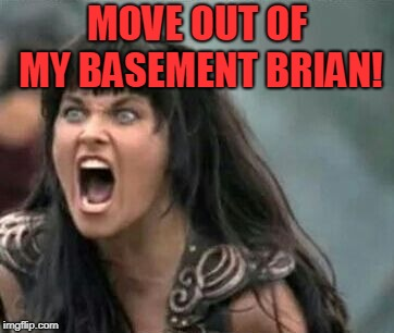 Angry Xena | MOVE OUT OF MY BASEMENT BRIAN! | image tagged in angry xena | made w/ Imgflip meme maker