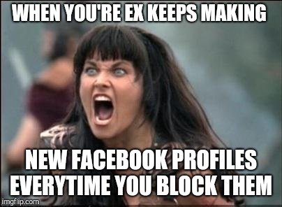 Angry Xena |  WHEN YOU'RE EX KEEPS MAKING; NEW FACEBOOK PROFILES EVERYTIME YOU BLOCK THEM | image tagged in angry xena | made w/ Imgflip meme maker