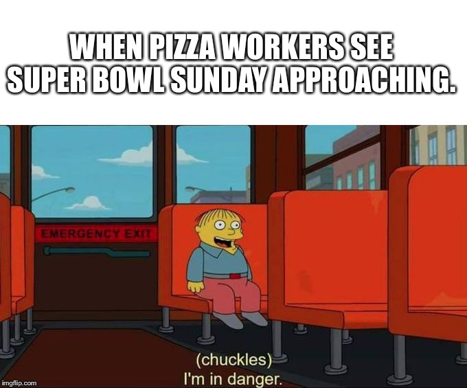 I'm in Danger + blank place above | WHEN PIZZA WORKERS SEE SUPER BOWL SUNDAY APPROACHING. | image tagged in i'm in danger  blank place above | made w/ Imgflip meme maker