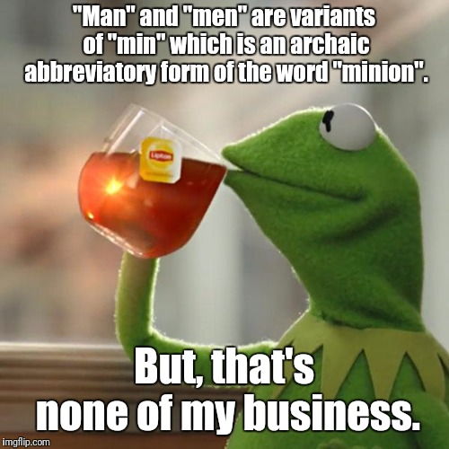 "Think for your self. Question everything. | ""Man"" and ""men"" are variants of ""min"" which is an archaic abbreviatory form of the word ""minion"". But, that's none of my business. 