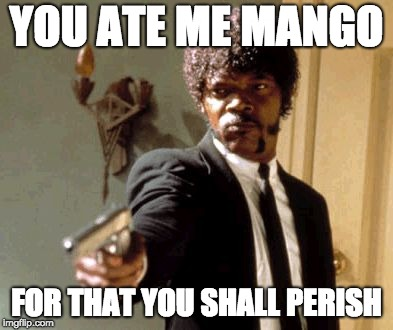 Say That Again I Dare You | YOU ATE ME MANGO FOR THAT YOU SHALL PERISH | image tagged in memes,say that again i dare you | made w/ Imgflip meme maker
