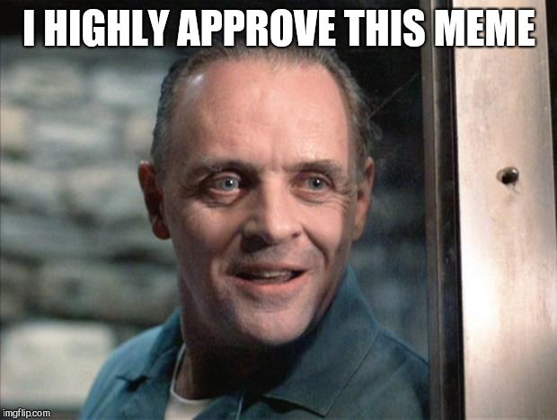 Hannibal Lecter | I HIGHLY APPROVE THIS MEME | image tagged in hannibal lecter | made w/ Imgflip meme maker