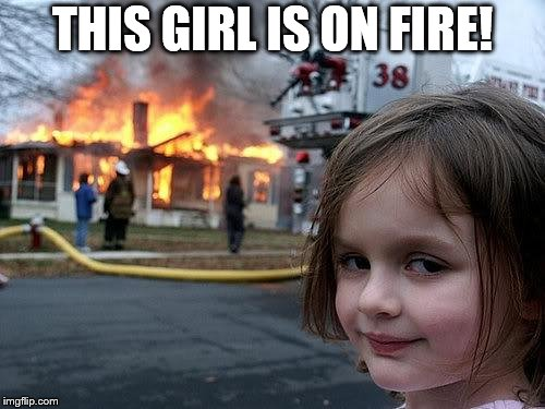 fire girl | THIS GIRL IS ON FIRE! | image tagged in fire girl | made w/ Imgflip meme maker