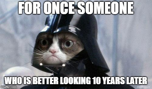 Grumpy Cat Star Wars Meme | FOR ONCE SOMEONE WHO IS BETTER LOOKING 10 YEARS LATER | image tagged in memes,grumpy cat star wars,grumpy cat | made w/ Imgflip meme maker