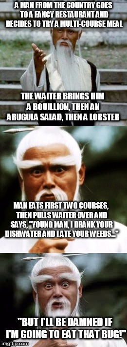 A different perspective on haute cuisine maybe | A MAN FROM THE COUNTRY GOES TO A FANCY RESTAURANT AND DECIDES TO TRY A MULTI-COURSE MEAL THE WAITER BRINGS HIM A BOUILLION, THEN AN ARUGULA  | image tagged in bad pun chinese man,food | made w/ Imgflip meme maker