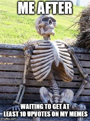 Waiting Skeleton Meme | ME AFTER WAITING TO GET AT LEAST 10 UPVOTES ON MY MEMES | image tagged in memes,waiting skeleton | made w/ Imgflip meme maker