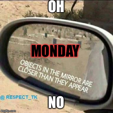car rear view mirror | OH NO MONDAY | image tagged in car rear view mirror | made w/ Imgflip meme maker